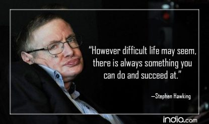 However difficult life may seem there is always something you can do and succeed